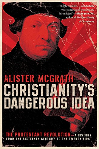 Download Christianity's Dangerous Idea: The Protestant Revolution--A History from the Sixteenth Century to the Twenty-First PDF