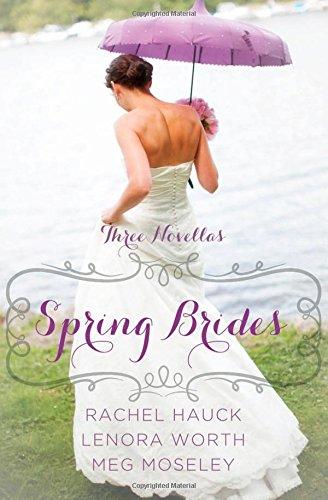 Spring Brides  A Year of Weddings Novella Collection, Hauck, Rachel & Worth, Lenora & Moseley, Meg