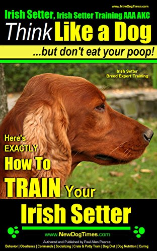 Irish Setter, Irish Setter Training AAA AKC: |Think Like a Dog ~ But Don't Eat Your Poop! | Irish Setter Breed Expert Training |: Here's EXACTLY How To Train Your Irish Setter (Setters Pets Irish)