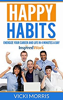 Happy Habits: Energize Your Career and Life in 4 Minutes a Day by [Morris, Vicki]