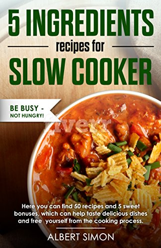 5 Ingredients Recipes for Slow Cooker: Be Busy - Not Hungry! by [Simon, Albert]