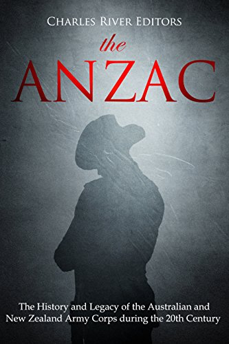 The ANZAC: The History and Legacy of the Australian and New Zealand Army Corps during the 20th Century by [Charles River Editors]