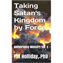 Taking Satan's Kingdom by Force (Deliverance Ministry Book 2)