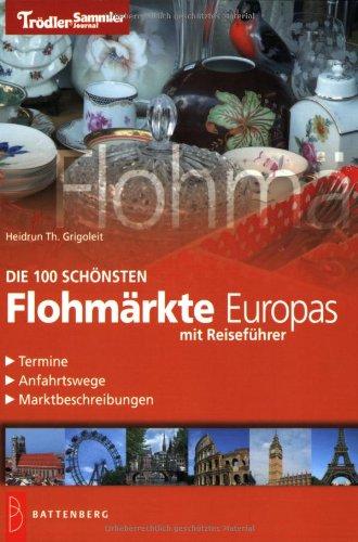 Die 100 schönsten Flohmärkte Europas: Reiseführer, Termine, Anfahrtswege, Marktbeschreibungen