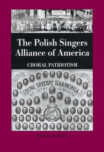 The Polish Singers Alliance of America 1888-1998: Choral Patriotism (Rochester Studies in East and Central Europe)