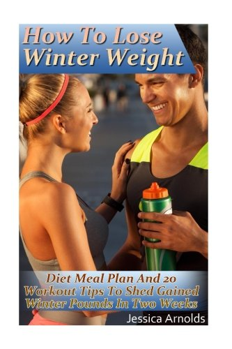 How To Lose Winter Weight: Diet Meal Plan And 20 Workout Tips To Shed Gained Winter Pounds In Two Weeks: (Weight Loss Programs, Weight Loss Books, Weight Loss Plan, Easy Weight Loss, Fast Weight Loss