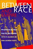 Between Race and Empire : African-Americans and Cubans Before the Cuban Revolution, , 1566395860