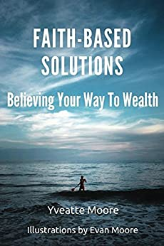 Faith-Based Solutions: Believing Your Way to Wealth by [Moore, Yveatte]