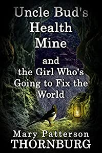 Uncle Bud's Health Mine And The Girl Who's Going To Fix The World by Mary Patterson Thornburg ebook deal