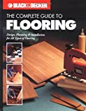 The Complete Guide to Flooring: Design, Planning and Installation for All Types of Flooring (Black + Decker Complete Guide To...)