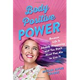 Body Positive Power: Because Life Is Already Happening and You Don't Need Flat Abs to Live It