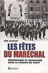 Les fêtes du Maréchal. Propagande festive et imaginaire dans la France de Vichy par Dalisson