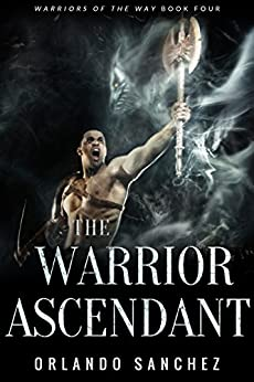 The Warrior Ascendant (Warriors of the Way Book 4) by [Sanchez, Orlando A.]