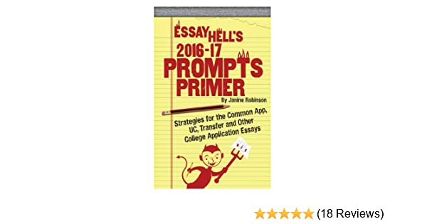 Essay Hells Prompts Primer 2016 17 Strategies For The Common App UC Transfer And Other College Application Essays Janine Wulf Robinson 9781511903226