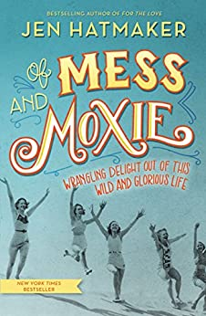 Of Mess and Moxie: Wrangling Delight Out of This Wild and Glorious Life by [Hatmaker, Jen]