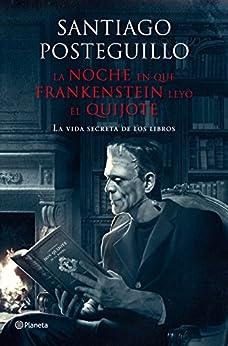 La noche en que Frankenstein leyó el Quijote: La vida secreta de los libros (Volumen independiente) de [Posteguillo, Santiago]