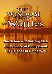 The Wisdom of Wallace D. Wattles - Including: The Science of Getting Rich, The Science of Being Great & The Science of Being Well (English Edition)