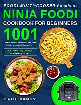 Foodi Multi-Cooker Cookbook: Ninja Foodi Cookbook for Beginners: 1001 Day Plan Pressure Cooker and Air Fryer Recipe Book for Newbies & Advanced ...