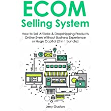 ECOM SELLING SYSTEM (Mid 2016 Edition): How to Sell Affiliate & Dropshipping Products Online Even Without Business Experience or Huge Capital (2 in 1 bundle)