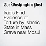Iraqis Find Evidence of Torture by Islamic State in Mass Grave near Mosul | William Booth,Aaso Ameen Shwan