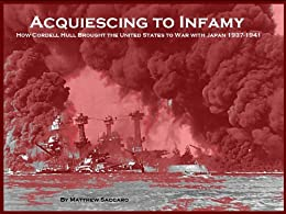 Acquiescing to Infamy: How Cordell Hull Brought the United States to War with Japan 1937-1941 by [Saccaro, Matthew]