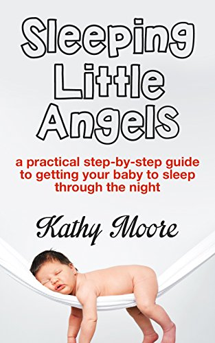 Baby Sleep Training 101: Sleeping Little Angels Putting the Baby to Sleep guide a Practical step by step guide to getting your baby to sleep through the night (baby sleep solution): Baby Sleep Guide