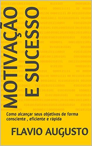 Motivação e Sucesso: Como alcançar seus objetivos de forma consciente , eficiente e rápida