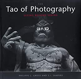 Tao of Photography: Seeing Beyond Seeing by [Gross, Philippe L., Shapiro, S. I.]