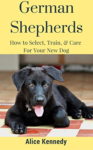 German Shepherds: HOW TO SELECT, TRAIN, & CARE FOR YOUR NEW DOG (English Edition)