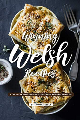 Winning Welsh Recipes: A Collection of Delicious, Easy Dish Ideas from Wales! by Thomas Kelly
