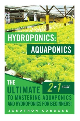 Hydroponics: Aquaponics: The Ultimate 2 in 1 Guide to Mastering Aquaponics and Hydroponics for Beginners! (Hydroponics - Hydroponics for Beginners - ... - Aquaponics for Beginners - Hydroponics 101)