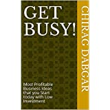 Get Busy!: Most Profitable Business Ideas that you Start today with Low Investment
