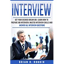 Interview: Get Your Desired Dream Job- Learn How to Prepare Job Interview, Master Interview Skills and Answer All Interview Questions (Phone Interview, ... Desired Job, Prepare Job Interview Book 1)