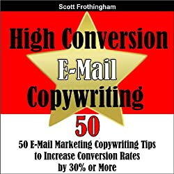 High Conversion E-Mail Copywriting: 50 E-Mail Marketing Copywriting Tips to Increase Your Conversion Rates by 30% or More
