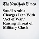Saudi Arabia Charges Iran With 'Act of War,' Raising Threat of Military Clash | David D. Kirkpatrick