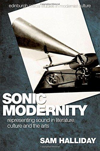 Sonic Modernity: Representing Sound in Literature, Culture and the Arts (Edinburgh Critical Studies in Modernist Culture