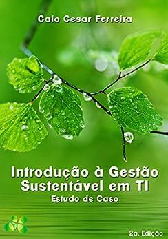 Introdução à Gestão Sustentável de TI: Estudo de Caso por [Ferreira, Caio Cesar]