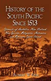 History of the South Pacific Since 1513: Chronicle of Australia, New Zealand, New Guinea, Polynesia, Melanesia and Robinson Crusoe Island
