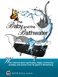 The Baby and the Bathwater: What I Learned About Spirituality, Magic, Community, Ecstasy and Power from 25 Years in Reclaiming