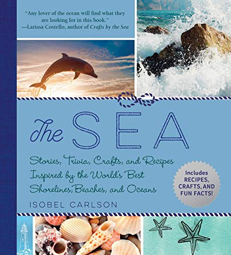 The Sea: Stories, Trivia, Crafts, and Recipes Inspired by the World's Best Shorelines, Beaches, and Oceans by Isobel Carlson
