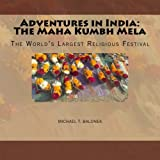 Adventures in India: the Maha Kumbh Mela, Michael Balonek, 1482602113