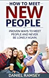 How to Meet New People: Proven Ways to Meet People and Never Be Lonely Again (How to make friends, Meeting New People, Meeting People, How to meet women, How to meet men, Social skills Book 1)