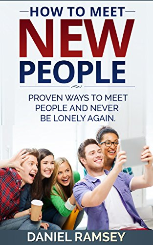 How to Meet New People: Proven Ways to Meet People and Never Be Lonely Again