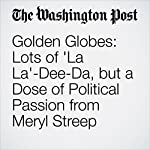 Golden Globes: Lots of 'La La'-Dee-Da, but a Dose of Political Passion from Meryl Streep | Hank Stuever