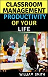 Classroom management and stress free productivity of your life guide: Managing everyday work time tension things