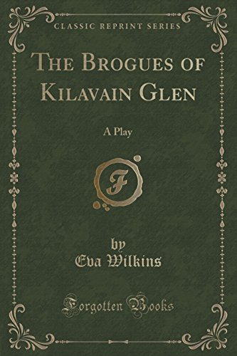 The Brogues of Kilavain Glen: A Play (Classic Reprint)