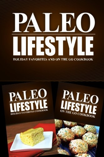 Read Online Paleo Lifestyle - Holiday Favorites and On The Go Cookbook: Modern Caveman CookBook for Grain Free, Low Carb, Sugar Free, Detox Lifestyle ebook