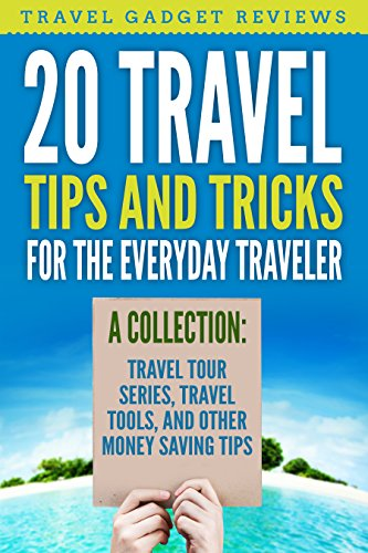 20 Travel Tips and Tricks for the Everyday Traveler: A Collection: Travel Tour Series, Travel Tools and other Money Saving Tips