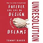 UnResolution: How to Ditch Resolutions Forever, Live Life by Design, and Achieve Your Dreams | Tommy Baker