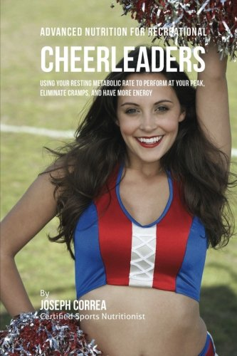 Advanced Nutrition for Recreational Cheerleaders: Using Your Resting Metabolic Rate to Perform at your Peak, Eliminate Cramps, and Have More Energy por Correa (Certified Sports Nutritionist), Joseph